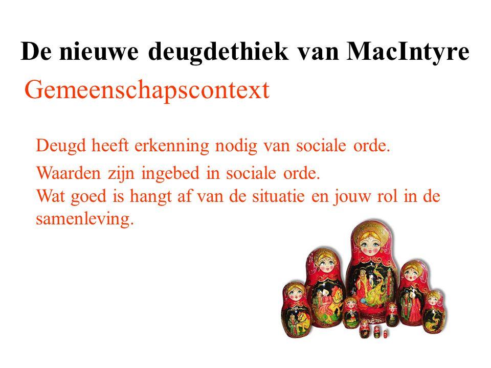 De nieuwe deugdethiek van MacIntyre Gemeenschapscontext Deugd heeft erkenning nodig van sociale orde. Waarden zijn ingebed in sociale orde. Wat goed i