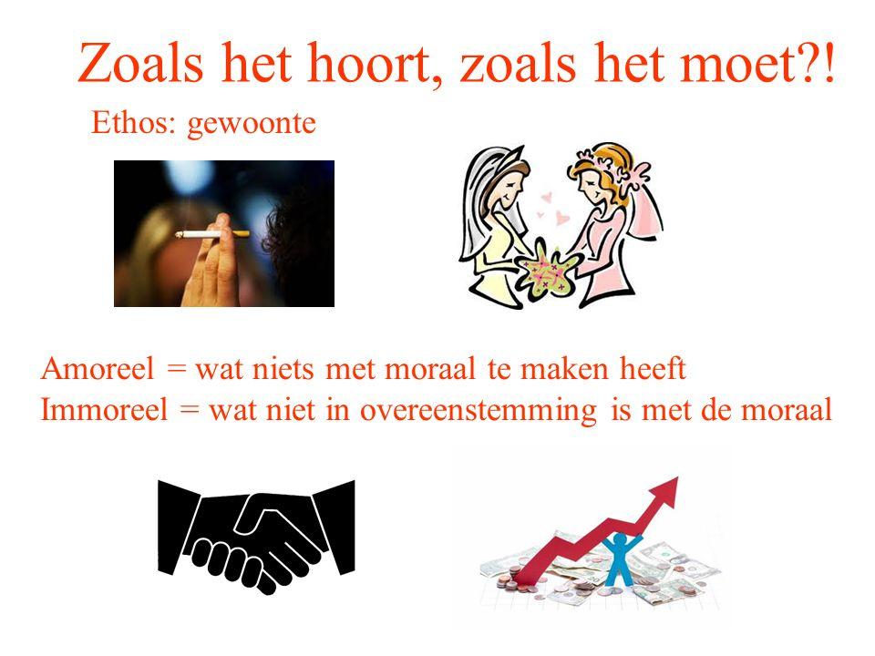 Zoals het hoort, zoals het moet?! Ethos: gewoonte Amoreel = wat niets met moraal te maken heeft Immoreel = wat niet in overeenstemming is met de moraa