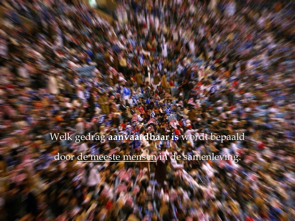 Welk gedrag aanvaardbaar is wordt bepaald door de meeste mensen in de samenleving.