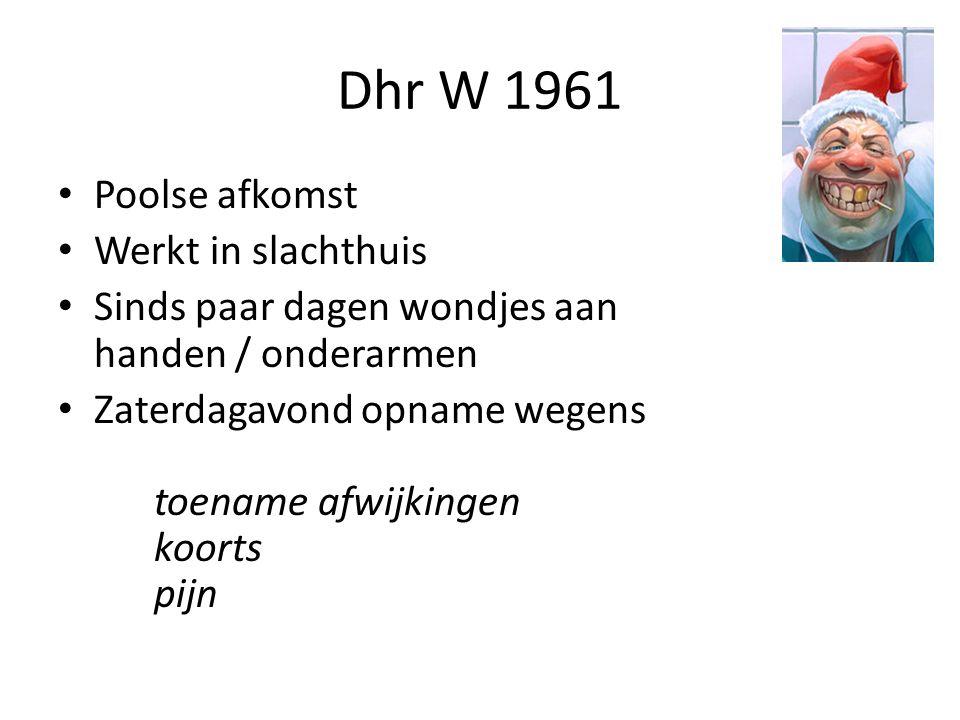 Dhr W 1961 Poolse afkomst Werkt in slachthuis Sinds paar dagen wondjes aan handen / onderarmen Zaterdagavond opname wegens toename afwijkingen koorts pijn