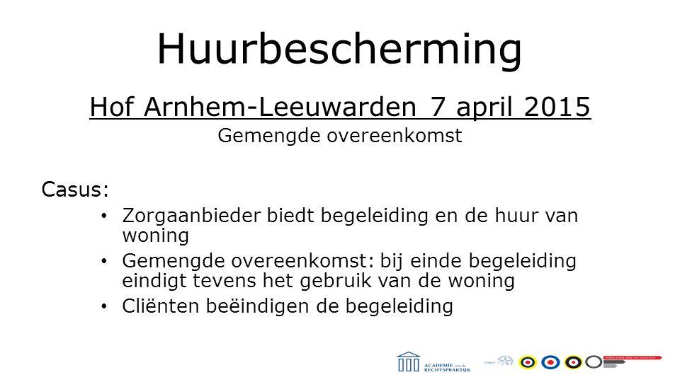 Huurbescherming Hof Arnhem-Leeuwarden 7 april 2015 Gemengde overeenkomst Casus: Zorgaanbieder biedt begeleiding en de huur van woning Gemengde overeenkomst: bij einde begeleiding eindigt tevens het gebruik van de woning Cliënten beëindigen de begeleiding
