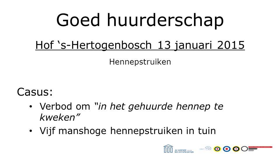 Goed huurderschap Hof 's-Hertogenbosch 13 januari 2015 Hennepstruiken Casus: Verbod om in het gehuurde hennep te kweken Vijf manshoge hennepstruiken in tuin