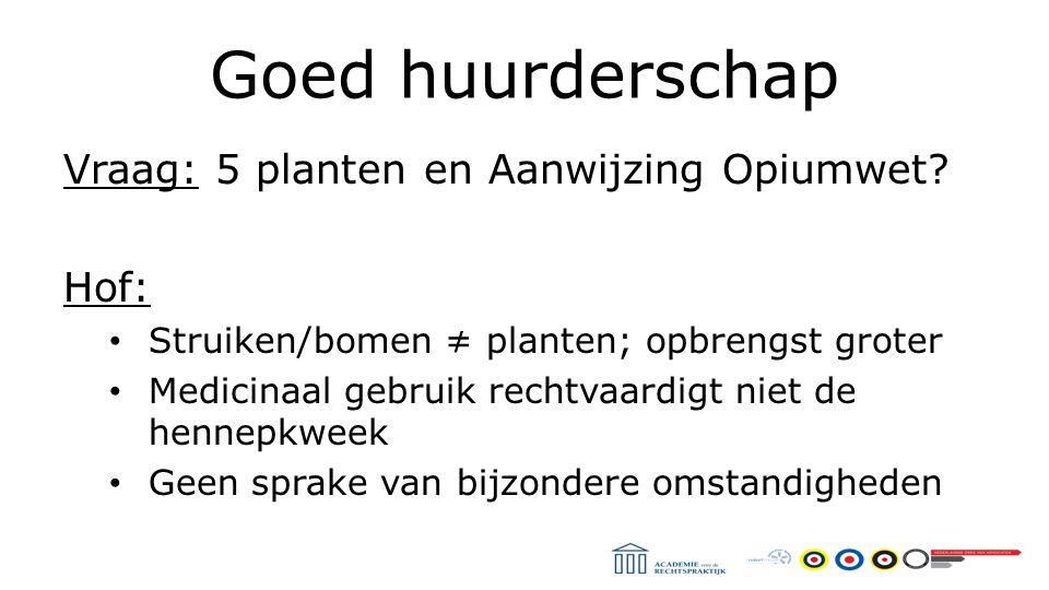 Goed huurderschap Vraag: 5 planten en Aanwijzing Opiumwet.