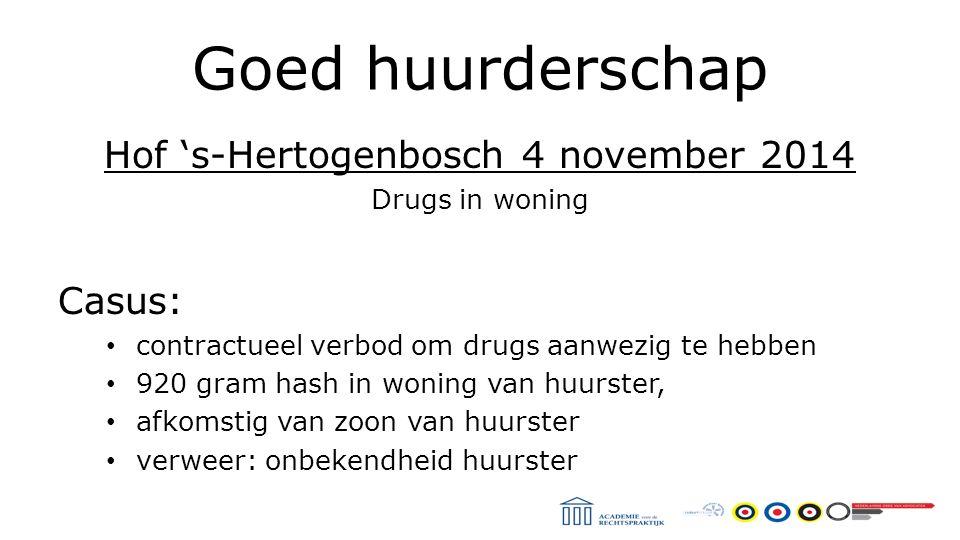 Goed huurderschap Hof 's-Hertogenbosch 4 november 2014 Drugs in woning Casus: contractueel verbod om drugs aanwezig te hebben 920 gram hash in woning van huurster, afkomstig van zoon van huurster verweer: onbekendheid huurster