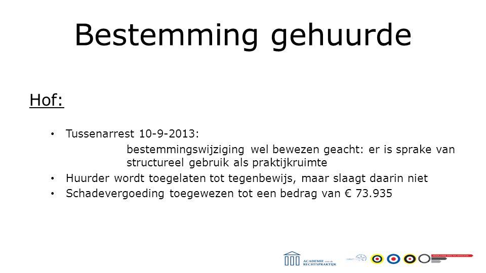 Bestemming gehuurde Hof: Tussenarrest 10-9-2013: bestemmingswijziging wel bewezen geacht: er is sprake van structureel gebruik als praktijkruimte Huurder wordt toegelaten tot tegenbewijs, maar slaagt daarin niet Schadevergoeding toegewezen tot een bedrag van € 73.935
