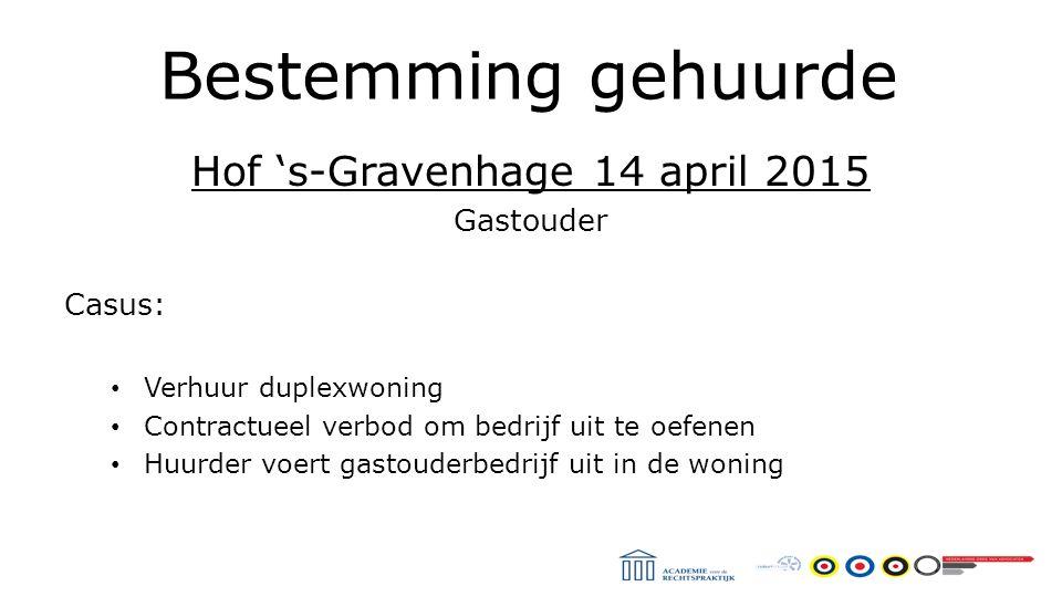 Bestemming gehuurde Hof 's-Gravenhage 14 april 2015 Gastouder Casus: Verhuur duplexwoning Contractueel verbod om bedrijf uit te oefenen Huurder voert gastouderbedrijf uit in de woning