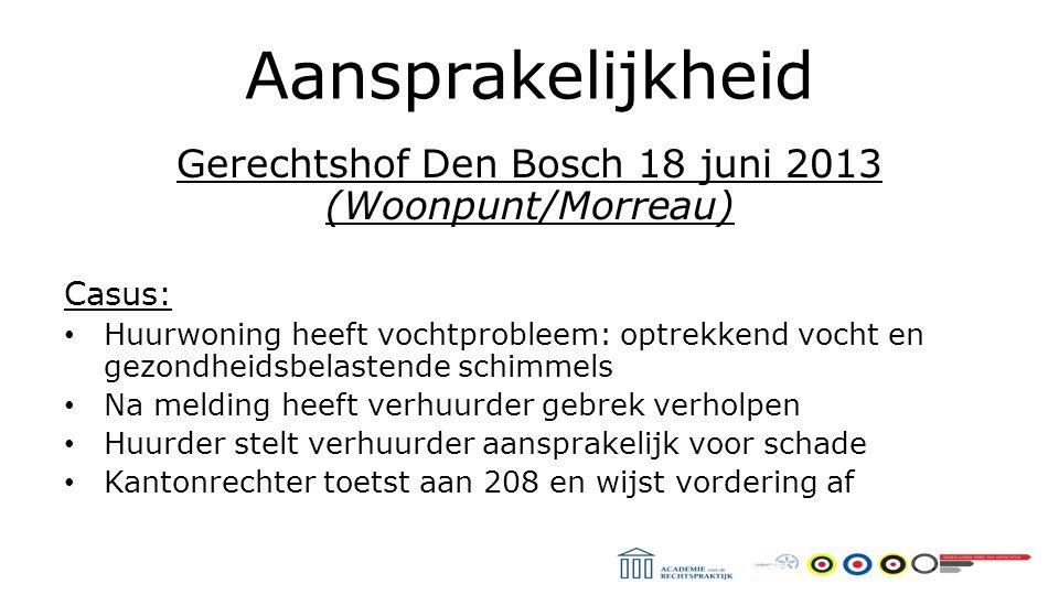 Aansprakelijkheid Gerechtshof Den Bosch 18 juni 2013 (Woonpunt/Morreau) Casus: Huurwoning heeft vochtprobleem: optrekkend vocht en gezondheidsbelastende schimmels Na melding heeft verhuurder gebrek verholpen Huurder stelt verhuurder aansprakelijk voor schade Kantonrechter toetst aan 208 en wijst vordering af