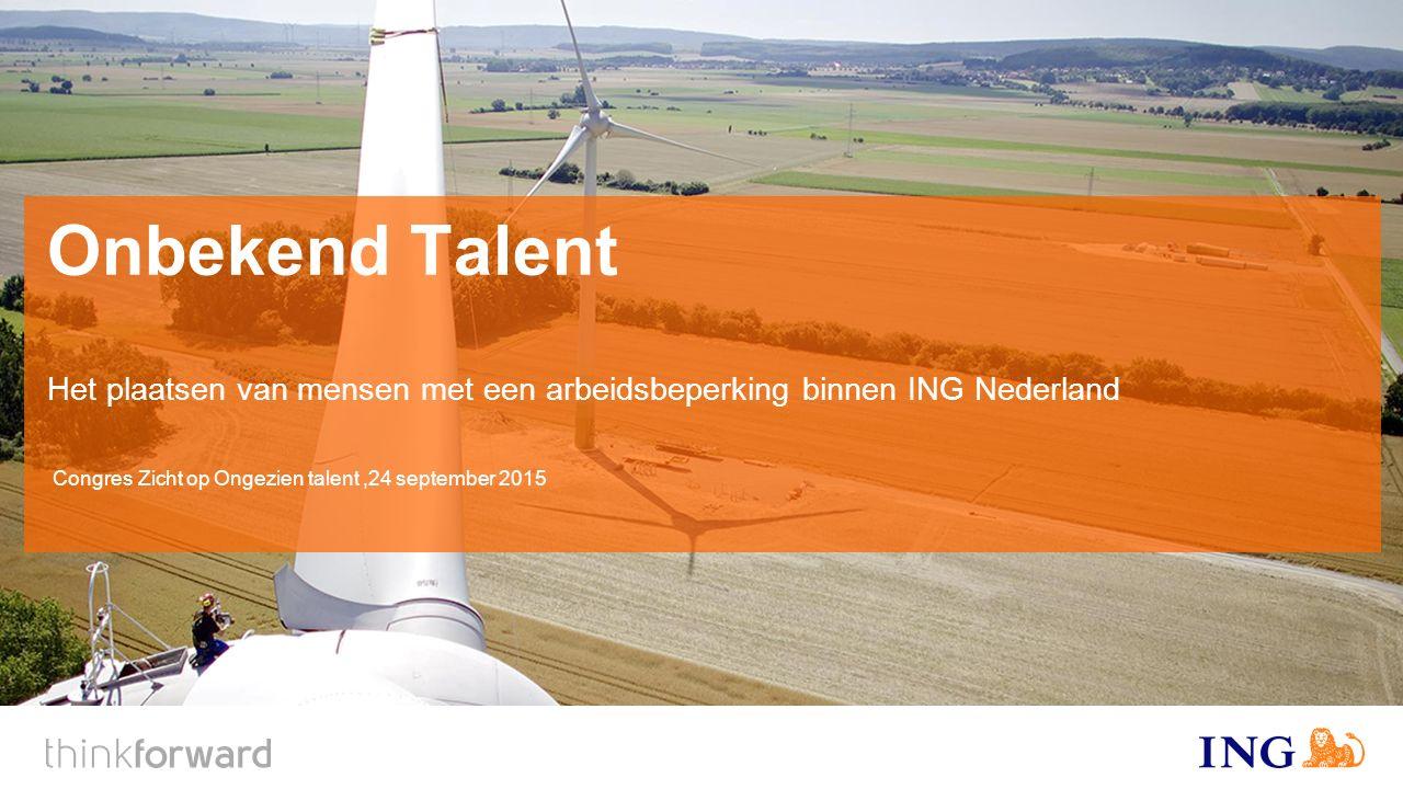 Onbekend Talent Het plaatsen van mensen met een arbeidsbeperking binnen ING Nederland Congres Zicht op Ongezien talent,24 september 2015