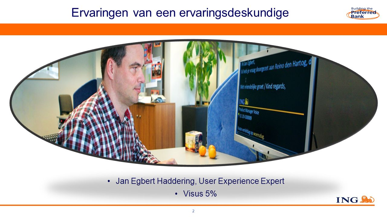 Do not put content on the brand signature area Toolkit OrangeSpirit ING Orange RGB = 255 -102 - 000 ING Dark blue RGB = 000 - 000 - 102 Ervaringen van een ervaringsdeskundige 2 Jan Egbert Haddering, User Experience Expert Visus 5%