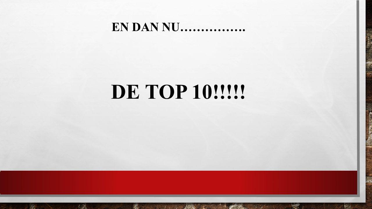 EN DAN NU……………. DE TOP 10!!!!!