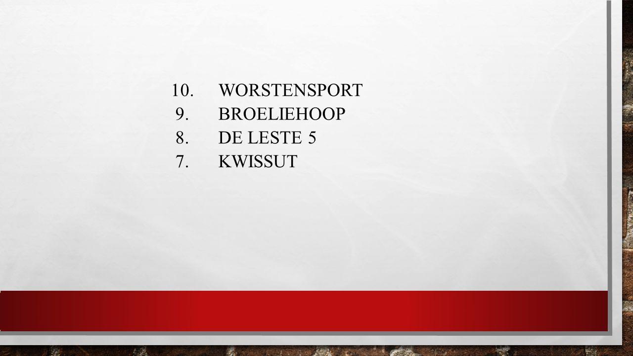 10. WORSTENSPORT 9. BROELIEHOOP 8. DE LESTE 5 7. KWISSUT