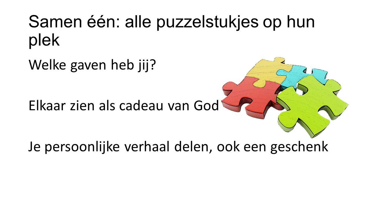 Samen één: alle puzzelstukjes op hun plek Welke gaven heb jij? Elkaar zien als cadeau van God Je persoonlijke verhaal delen, ook een geschenk