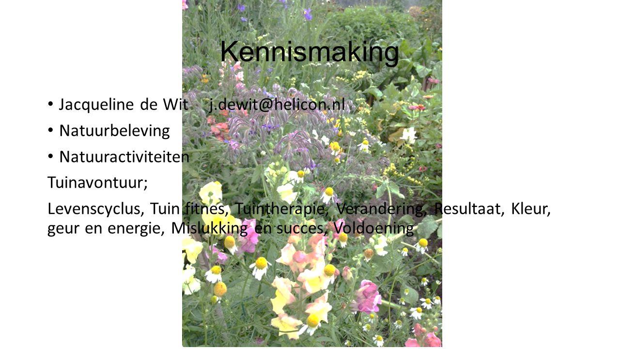 Kennismaking Jacqueline de Wit j.dewit@helicon.nl Natuurbeleving Natuuractiviteiten Tuinavontuur; Levenscyclus, Tuin fitnes, Tuintherapie, Verandering, Resultaat, Kleur, geur en energie, Mislukking en succes, Voldoening