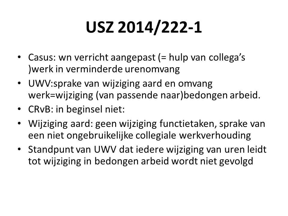 USZ 2014/222-1 Casus: wn verricht aangepast (= hulp van collega's )werk in verminderde urenomvang UWV:sprake van wijziging aard en omvang werk=wijziging (van passende naar)bedongen arbeid.
