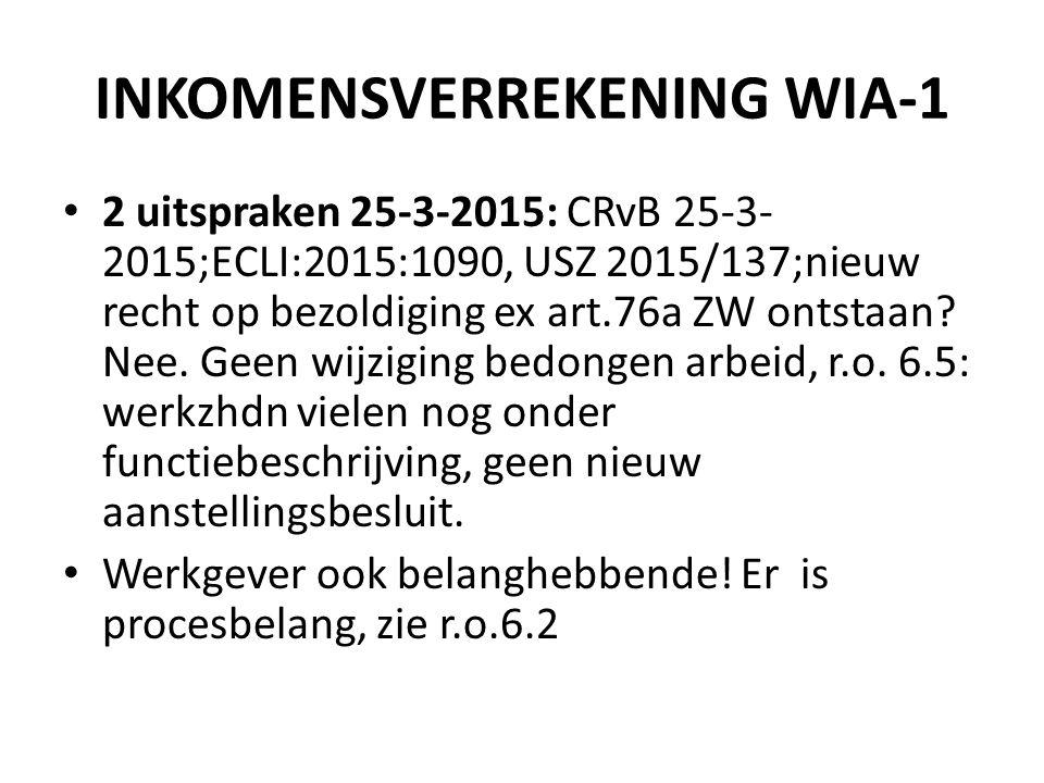 INKOMENSVERREKENING WIA-1 2 uitspraken 25-3-2015: CRvB 25-3- 2015;ECLI:2015:1090, USZ 2015/137;nieuw recht op bezoldiging ex art.76a ZW ontstaan.