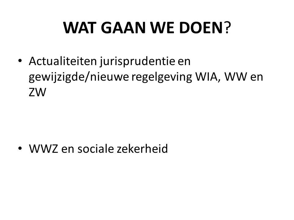 WAT GAAN WE DOEN? Actualiteiten jurisprudentie en gewijzigde/nieuwe regelgeving WIA, WW en ZW WWZ en sociale zekerheid