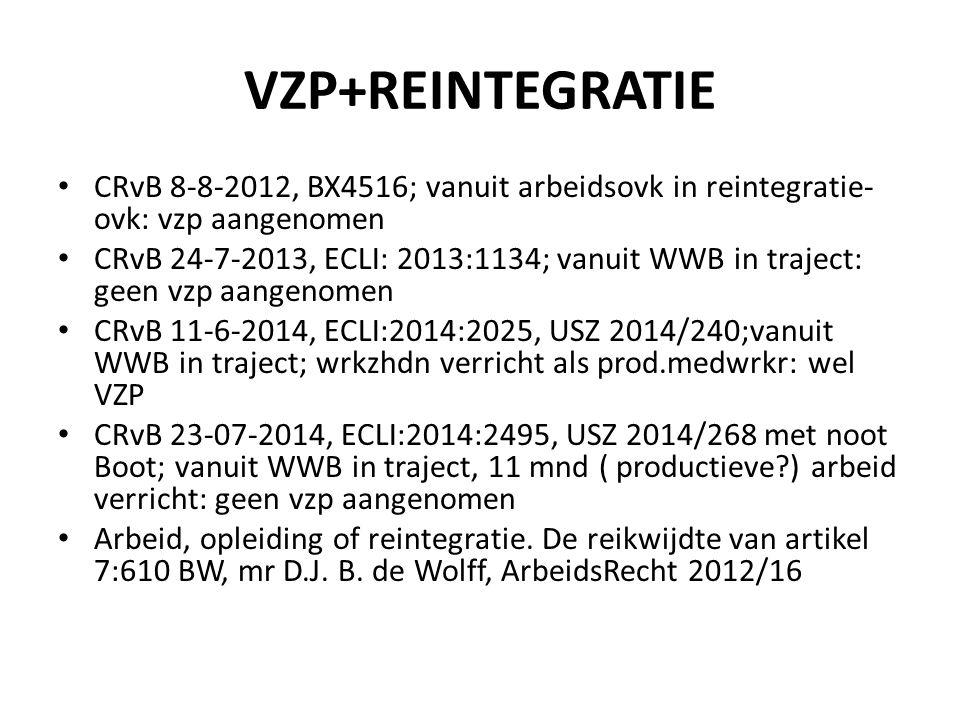 VZP+REINTEGRATIE CRvB 8-8-2012, BX4516; vanuit arbeidsovk in reintegratie- ovk: vzp aangenomen CRvB 24-7-2013, ECLI: 2013:1134; vanuit WWB in traject: geen vzp aangenomen CRvB 11-6-2014, ECLI:2014:2025, USZ 2014/240;vanuit WWB in traject; wrkzhdn verricht als prod.medwrkr: wel VZP CRvB 23-07-2014, ECLI:2014:2495, USZ 2014/268 met noot Boot; vanuit WWB in traject, 11 mnd ( productieve?) arbeid verricht: geen vzp aangenomen Arbeid, opleiding of reintegratie.