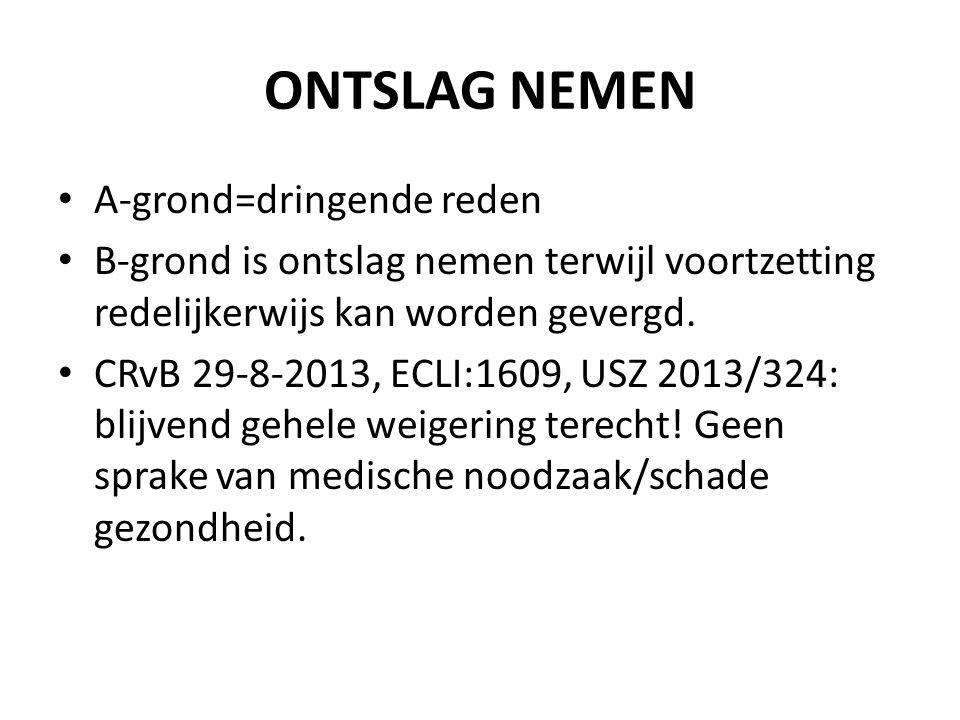 ONTSLAG NEMEN A-grond=dringende reden B-grond is ontslag nemen terwijl voortzetting redelijkerwijs kan worden gevergd. CRvB 29-8-2013, ECLI:1609, USZ