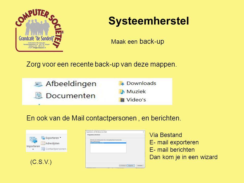 Systeemherstel Maak een back-up Zorg voor een recente back-up van deze mappen. En ook van de Mail contactpersonen, en berichten. (C.S.V.) Via Bestand