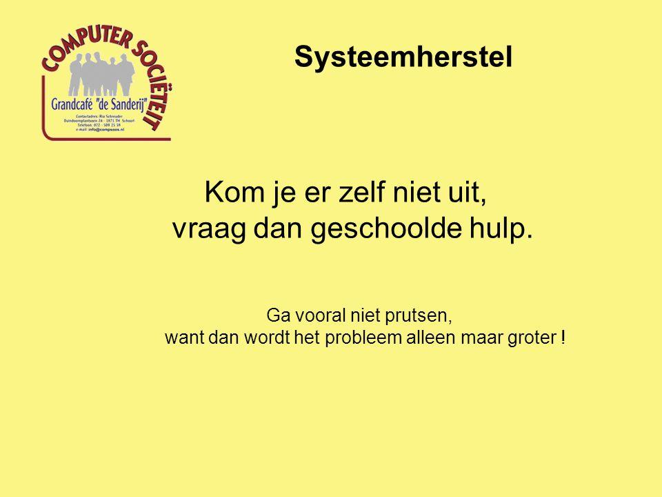 Systeemherstel Kom je er zelf niet uit, vraag dan geschoolde hulp. Ga vooral niet prutsen, want dan wordt het probleem alleen maar groter !