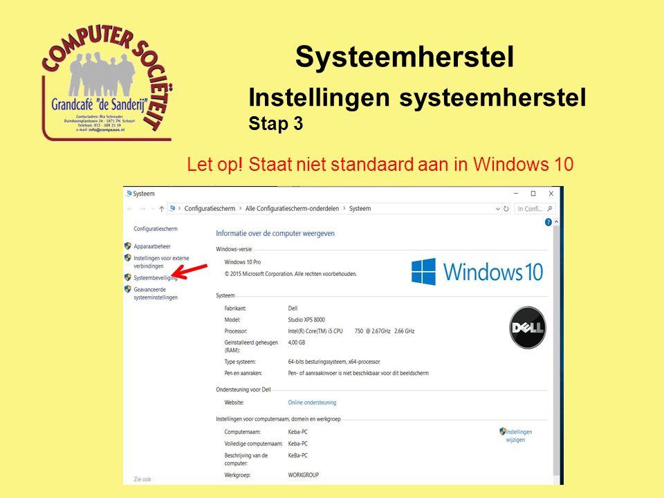 Systeemherstel Instellingen systeemherstel Stap 3 Let op! Staat niet standaard aan in Windows 10