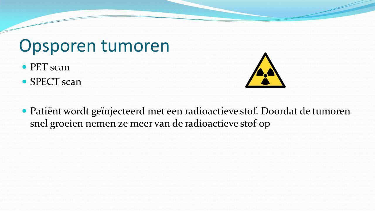 Opsporen tumoren PET scan SPECT scan Patiënt wordt geïnjecteerd met een radioactieve stof. Doordat de tumoren snel groeien nemen ze meer van de radioa
