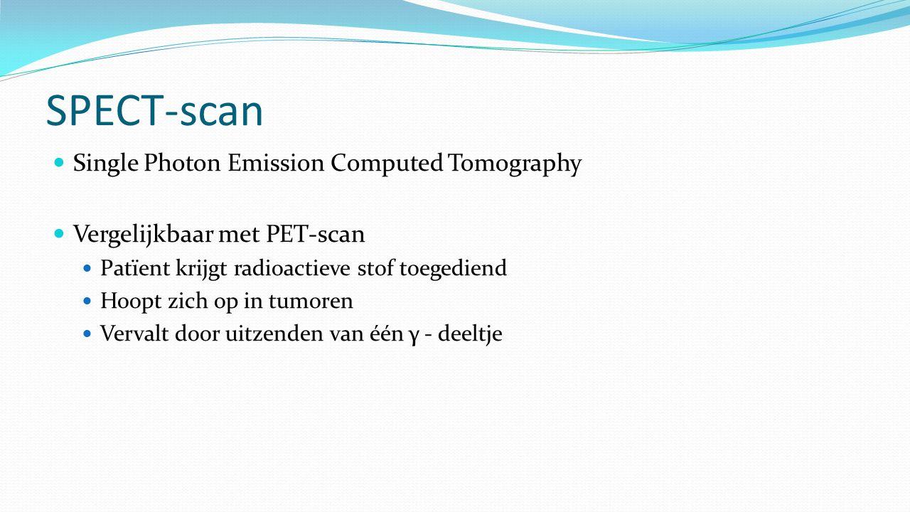 SPECT-scan Single Photon Emission Computed Tomography Vergelijkbaar met PET-scan Patïent krijgt radioactieve stof toegediend Hoopt zich op in tumoren