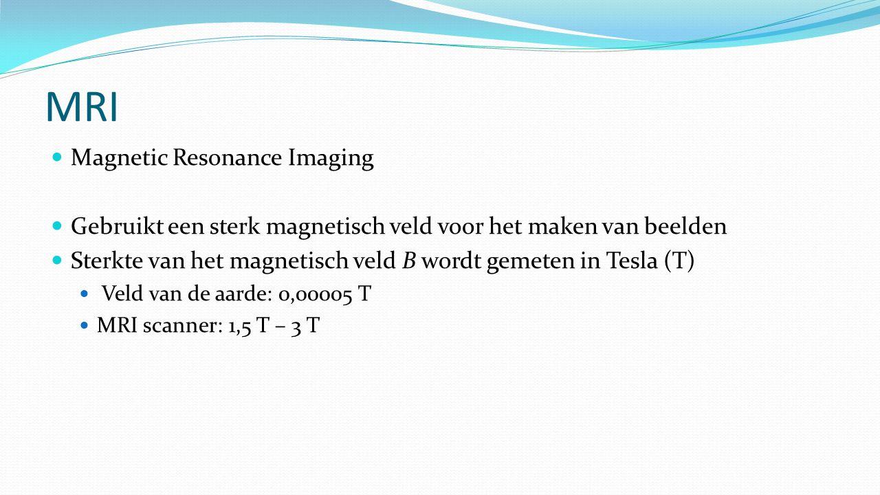 MRI Magnetic Resonance Imaging Gebruikt een sterk magnetisch veld voor het maken van beelden Sterkte van het magnetisch veld B wordt gemeten in Tesla