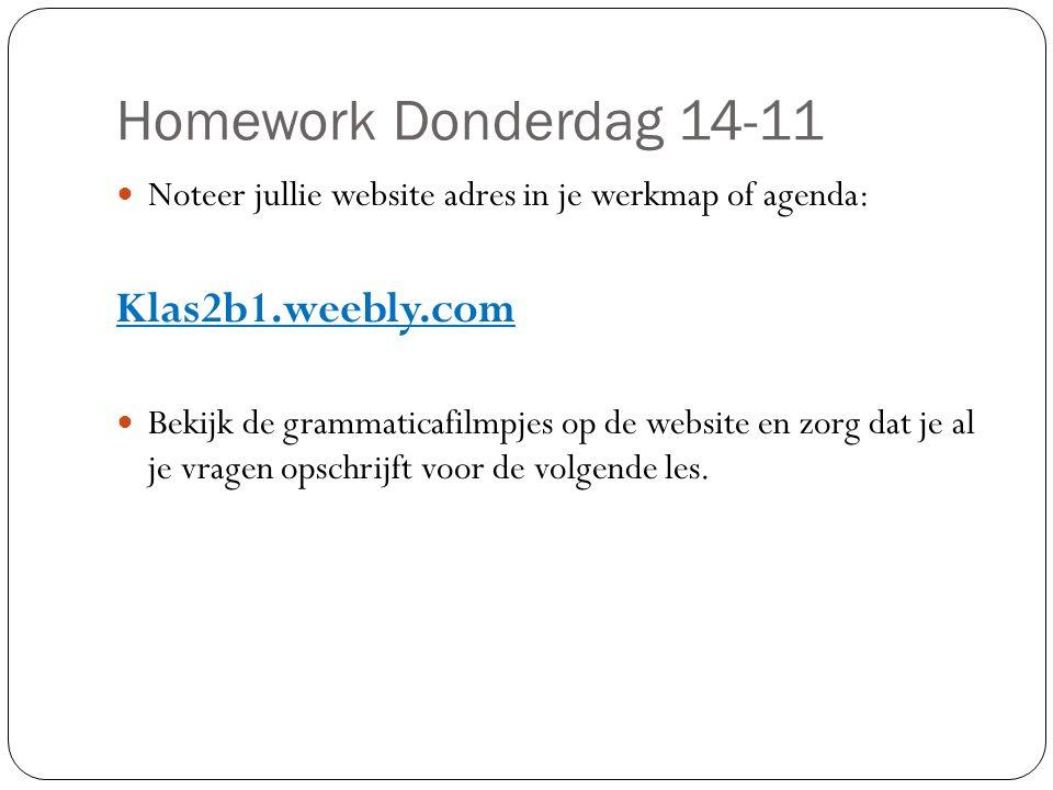 Homework Donderdag 14-11 Noteer jullie website adres in je werkmap of agenda: Klas2b1.weebly.com Bekijk de grammaticafilmpjes op de website en zorg dat je al je vragen opschrijft voor de volgende les.