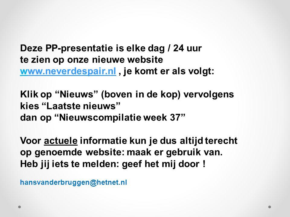 Deze PP-presentatie is elke dag / 24 uur te zien op onze nieuwe website www.neverdespair.nl, je komt er als volgt:ww.neverdespair.nl Klik op Nieuws (boven in de kop) vervolgens kies Laatste nieuws dan op Nieuwscompilatie week 37 Voor actuele informatie kun je dus altijd terecht op genoemde website: maak er gebruik van.