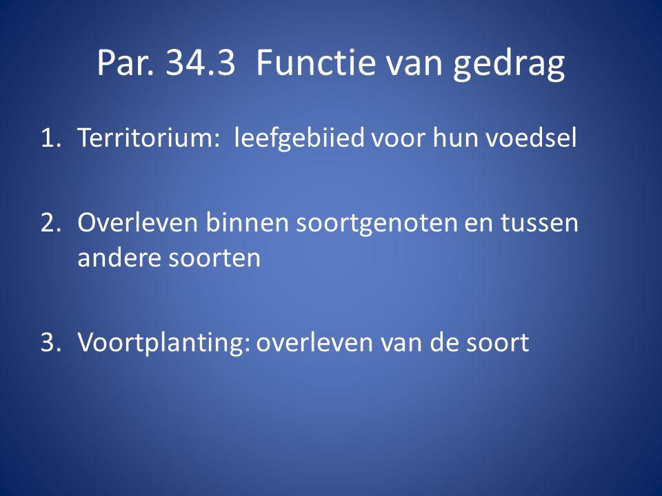 Par. 34.3 Functie van gedrag 1.Territorium: leefgebiied voor hun voedsel 2.Overleven binnen soortgenoten en tussen andere soorten 3.Voortplanting: ove