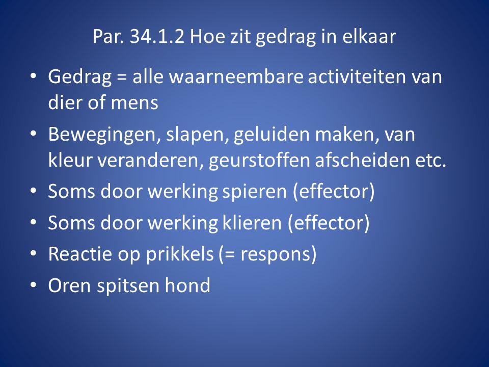Par. 34.1.2 Hoe zit gedrag in elkaar Gedrag = alle waarneembare activiteiten van dier of mens Bewegingen, slapen, geluiden maken, van kleur veranderen