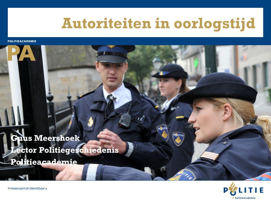 Autoriteiten in oorlogstijd Guus Meershoek Lector Politiegeschiedenis Politieacademie