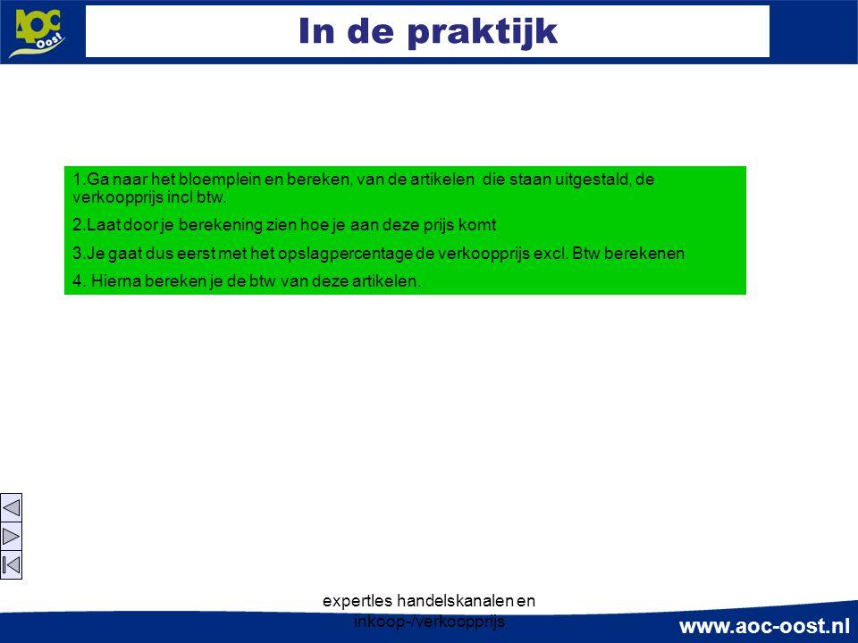 www.aoc-oost.nl expertles handelskanalen en inkoop-/verkoopprijs In de praktijk 1.Ga naar het bloemplein en bereken, van de artikelen die staan uitgestald, de verkoopprijs incl btw.