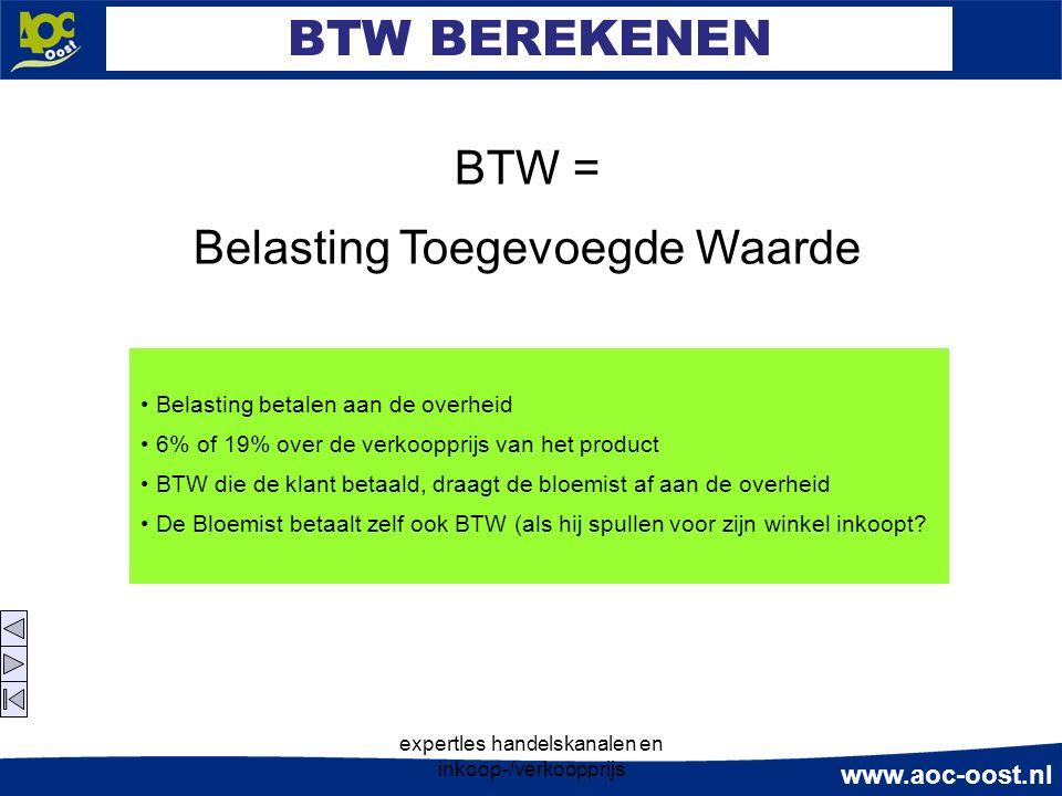 www.aoc-oost.nl expertles handelskanalen en inkoop-/verkoopprijs BTW BEREKENEN BTW = Belasting Toegevoegde Waarde Belasting betalen aan de overheid 6% of 19% over de verkoopprijs van het product BTW die de klant betaald, draagt de bloemist af aan de overheid De Bloemist betaalt zelf ook BTW (als hij spullen voor zijn winkel inkoopt?