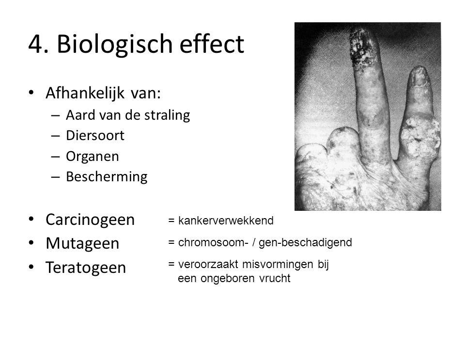 4. Biologisch effect Afhankelijk van: – Aard van de straling – Diersoort – Organen – Bescherming Carcinogeen Mutageen Teratogeen = kankerverwekkend =