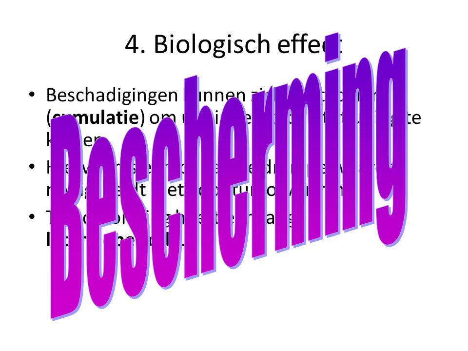 4. Biologisch effect Beschadigingen kunnen zich opstapelen (cumulatie) om uiteindelijk toch tot uiting te komen Hiervoor is een bepaalde drempelwaarde