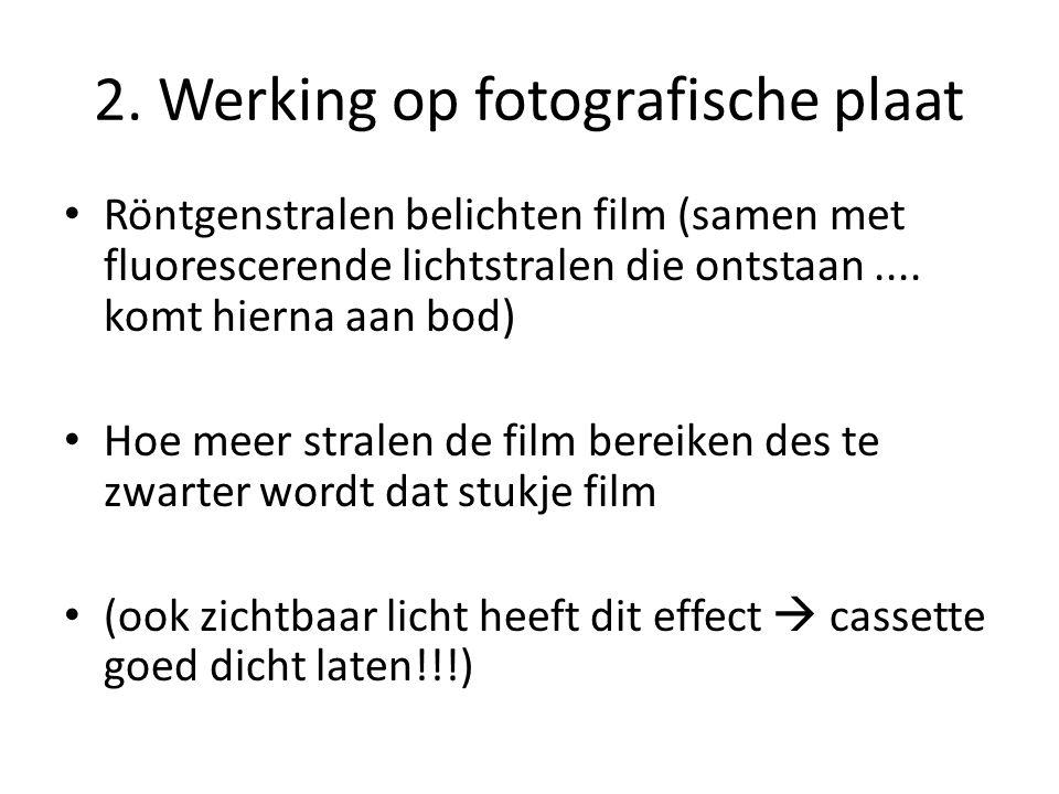 2. Werking op fotografische plaat Röntgenstralen belichten film (samen met fluorescerende lichtstralen die ontstaan.... komt hierna aan bod) Hoe meer