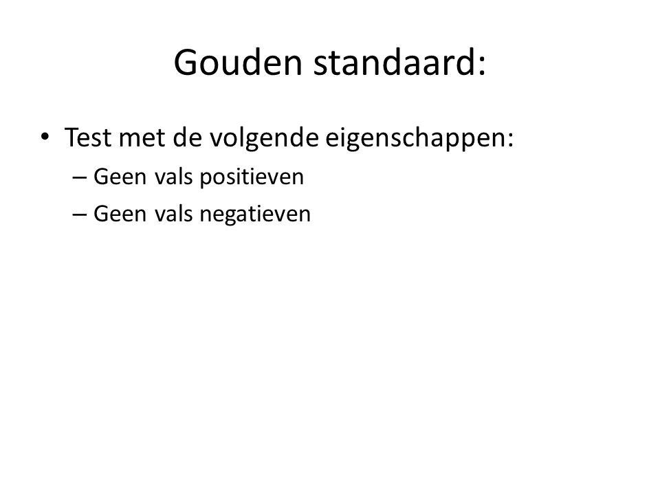 Gouden standaard: Test met de volgende eigenschappen: – Geen vals positieven – Geen vals negatieven