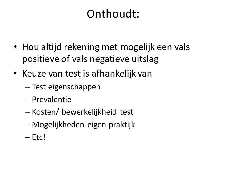 Onthoudt: Hou altijd rekening met mogelijk een vals positieve of vals negatieve uitslag Keuze van test is afhankelijk van – Test eigenschappen – Preva
