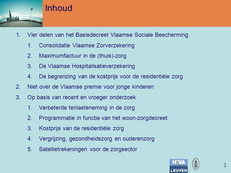 22 Inhoud 1.Vier delen van het Basisdecreet Vlaamse Sociale Bescherming 1.Consolidatie Vlaamse Zorverzekering 2.Maximumfactuur in de (thuis)-zorg 3.De Vlaamse Hospitalisatieverzekering 4.De begrenzing van de kostprijs voor de residentiële zorg 2.Niet over de Vlaamse premie voor jonge kinderen 3.Op basis van recent en vroeger onderzoek 1.Verbeterde tenlasteneming in de zorg 2.Programmatie in functie van het woon-zorgdecreet 3.Kostprijs van de residentiële zorg 4.Vergrijzing, gezondheidszorg en ouderenzorg 5.Satellietrekeningen voor de zorgsector