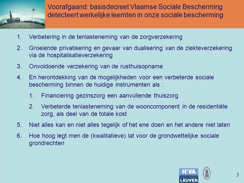 33 Voorafgaand: basisdecreet Vlaamse Sociale Bescherming detecteert werkelijke leemten in onze sociale bescherming 1.Verbetering in de tenlasteneming van de zorgverzekering 2.Groeiende privatisering en gevaar van dualisering van de ziekteverzekering via de hospitalisatieverzekering 3.Onvoldoende verzekering van de rusthuisopname 4.En herontdekking van de mogelijkheden voor een verbeterde sociale bescherming binnen de huidige instrumenten als : 1.Financiering gezinszorg een aanvullende thuiszorg 2.Verbeterde tenlasteneming van de wooncomponent in de residentiële zorg, als deel van de totale kost 5.Niet alles kan en niet alles tegelijk of het ene doen en het andere niet laten 6.Hoe hoog legt men de (kwalitatieve) lat voor de grondwettelijke sociale grondrechten