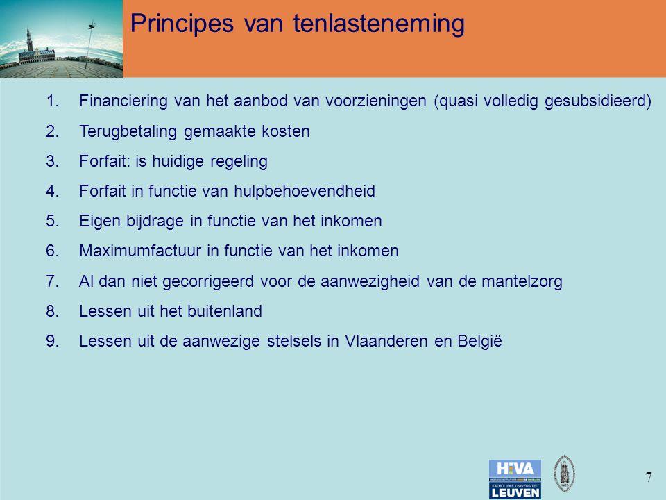 77 Principes van tenlasteneming 1.Financiering van het aanbod van voorzieningen (quasi volledig gesubsidieerd) 2.Terugbetaling gemaakte kosten 3.Forfait: is huidige regeling 4.Forfait in functie van hulpbehoevendheid 5.Eigen bijdrage in functie van het inkomen 6.Maximumfactuur in functie van het inkomen 7.Al dan niet gecorrigeerd voor de aanwezigheid van de mantelzorg 8.Lessen uit het buitenland 9.Lessen uit de aanwezige stelsels in Vlaanderen en België