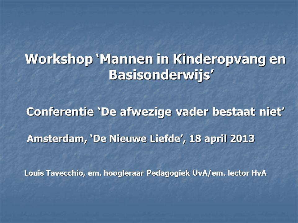 Workshop 'Mannen in Kinderopvang en Basisonderwijs' Conferentie 'De afwezige vader bestaat niet' Amsterdam, 'De Nieuwe Liefde', 18 april 2013 Amsterdam, 'De Nieuwe Liefde', 18 april 2013 Louis Tavecchio, em.
