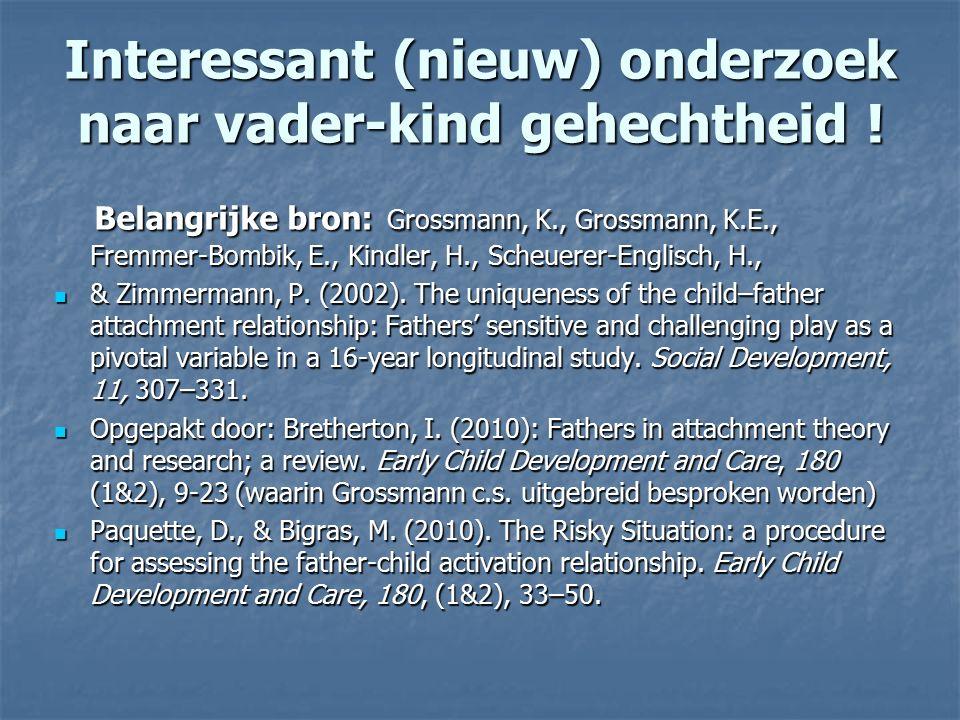 Interessant (nieuw) onderzoek naar vader-kind gehechtheid ! Belangrijke bron: Grossmann, K., Grossmann, K.E., Fremmer-Bombik, E., Kindler, H., Scheuer