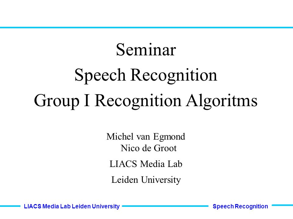 Speech Recognition LIACS Media Lab Leiden University Seminar Speech Recognition Group I Recognition Algoritms Michel van Egmond Nico de Groot LIACS Media Lab Leiden University