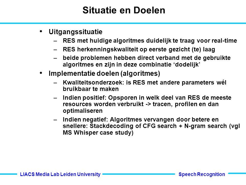 Speech Recognition LIACS Media Lab Leiden University Situatie en Doelen Uitgangssituatie –RES met huidige algoritmes duidelijk te traag voor real-time –RES herkenningskwaliteit op eerste gezicht (te) laag –beide problemen hebben direct verband met de gebruikte algoritmes en zijn in deze combinatie 'dodelijk' Implementatie doelen (algoritmes) –Kwaliteitsonderzoek: is RES met andere parameters wél bruikbaar te maken –Indien positief: Opsporen in welk deel van RES de meeste resources worden verbruikt -> tracen, profilen en dan optimaliseren –Indien negatief: Algoritmes vervangen door betere en snellere: Stackdecoding of CFG search + N-gram search (vgl MS Whisper case study)