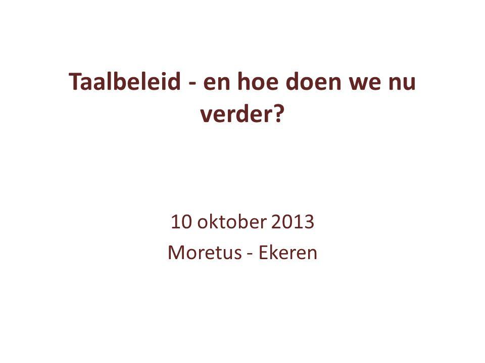 Taalbeleid - en hoe doen we nu verder? 10 oktober 2013 Moretus - Ekeren