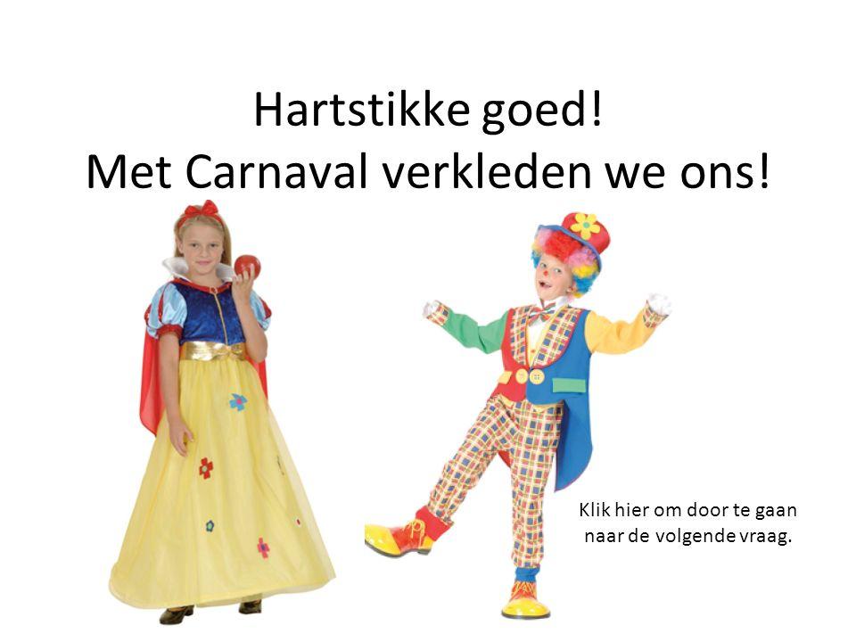 Hartstikke goed! Met Carnaval verkleden we ons! Klik hier om door te gaan naar de volgende vraag.
