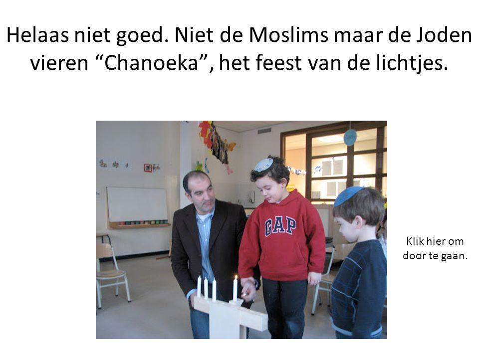 Helaas niet goed. Niet de Moslims maar de Joden vieren Chanoeka , het feest van de lichtjes.